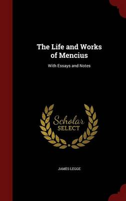 The Life and Works of Mencius: With Essays and Notes