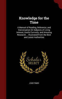 Knowledge for the Time: A Manual of Reading, Reference, and Conversation on Subjects of Living Interest, Useful Curiosity, and Amusing Research ... Illustrated from the Best and Latest Authorities