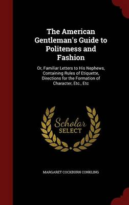 The American Gentleman's Guide to Politeness and Fashion: Or, Familiar Letters to His Nephews, Containing Rules of Etiquette, Directions for the Formation of Character, Etc., Etc