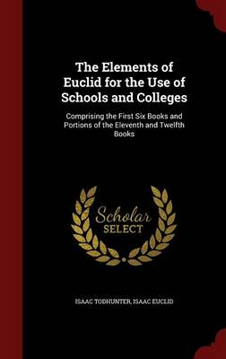 The Elements of Euclid for the Use of Schools and Colleges: Comprising the First Six Books and Portions of the Eleventh and Twelfth Books