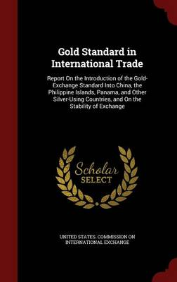 Gold Standard in International Trade: Report on the Introduction of the Gold-Exchange Standard Into China, the Philippine Islands, Panama, and Other Silver-Using Countries, and on the Stability of Exchange
