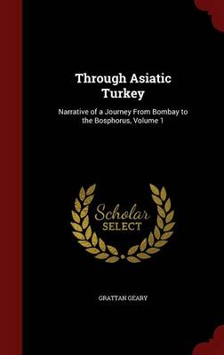 Through Asiatic Turkey: Narrative of a Journey from Bombay to the Bosphorus, Volume 1