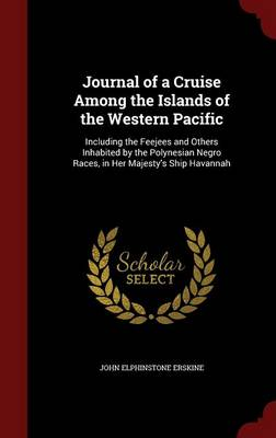 Journal of a Cruise Among the Islands of the Western Pacific: Including the Feejees and Others Inhabited by the Polynesian Negro Races, in Her Majesty's Ship Havannah