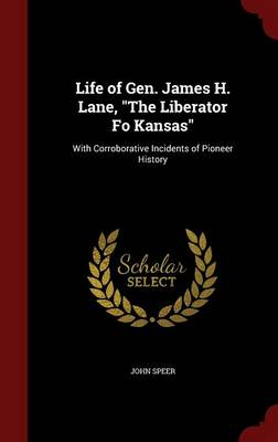 Life of Gen. James H. Lane, the Liberator Fo Kansas: With Corroborative Incidents of Pioneer History