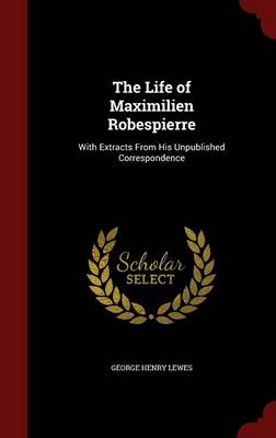 The Life of Maximilien Robespierre: With Extracts from His Unpublished Correspondence