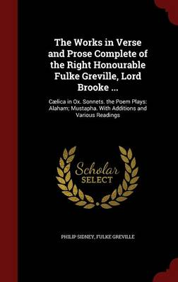 The Works in Verse and Prose Complete of the Right Honourable Fulke Greville, Lord Brooke ...: Caelica in Ox. Sonnets. the Poem Plays: Alaham; Mustapha. with Additions and Various Readings