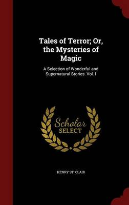 Tales of Terror; Or, the Mysteries of Magic: A Selection of Wonderful and Supernatural Stories. Vol. I