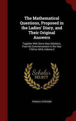 The Mathematical Questions, Proposed in the Ladies' Diary, and Their Original Answers: Together with Some New Solutions, from Its Commencement in the Year 1704 to 1816, Volume 2
