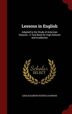 Lessons in English: Adapted to the Study of American Classics: A Text-Book for High Schools and Academies