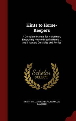 Hints to Horse-Keepers: A Complete Manual for Horsemen; Embracing How to Breed a Horse ... and Chapters on Mules and Ponies
