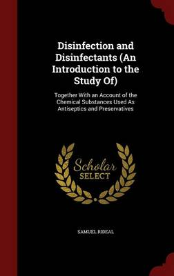 Disinfection and Disinfectants (an Introduction to the Study Of): Together with an Account of the Chemical Substances Used as Antiseptics and Preservatives