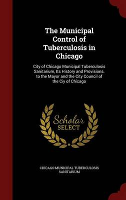 The Municipal Control of Tuberculosis in Chicago: City of Chicago Municipal Tuberculosis Sanitarium, Its History and Provisions. to the Mayor and the City Council of the Ciy of Chicago