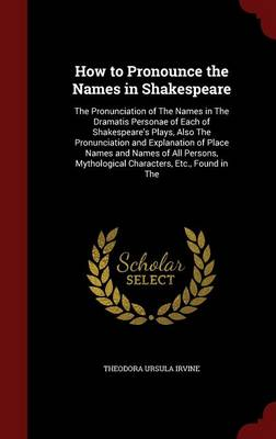 How to Pronounce the Names in Shakespeare: The Pronunciation of the Names in the Dramatis Personae of Each of Shakespeare's Plays, Also the Pronunciation and Explanation of Place Names and Names of All Persons, Mythological Characters, Etc., Found in the