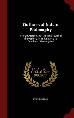Outlines of Indian Philosophy with an Appendix on the Philosophy of the Vedanta in Its Relations to Occidental Metaphysics