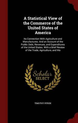 A Statistical View of the Commerce of the United States of America: Its Connection with Agriculture and Manufactures: And an Account of the Public Debt, Revenues, and Expenditures of the United States. with a Brief Review of the Trade, Agriculture, and Ma