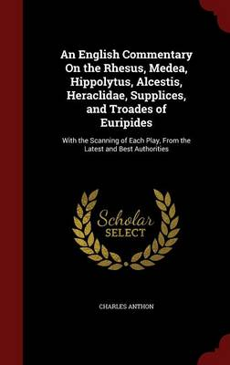 An English Commentary on the Rhesus, Medea, Hippolytus, Alcestis, Heraclidae, Supplices, and Troades of Euripides: With the Scanning of Each Play, from the Latest and Best Authorities