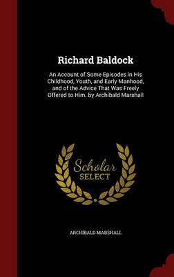 Richard Baldock: An Account of Some Episodes in His Childhood, Youth, and Early Manhood, and of the Advice That Was Freely Offered to Him. by Archibald Marshall