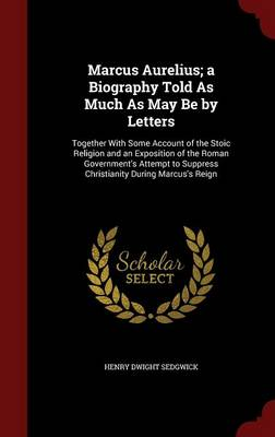 Marcus Aurelius; A Biography Told as Much as May Be by Letters: Together with Some Account of the Stoic Religion and an Exposition of the Roman Government's Attempt to Suppress Christianity During Marcus's Reign
