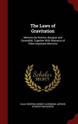 The Laws of Gravitation: Memoirs by Newton, Bouguer and Cavendish, Together with Abstracts of Other Important Memoirs
