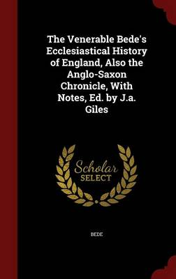 The Venerable Bede's Ecclesiastical History of England, Also the Anglo-Saxon Chronicle, with Notes, Ed. by J.A. Giles