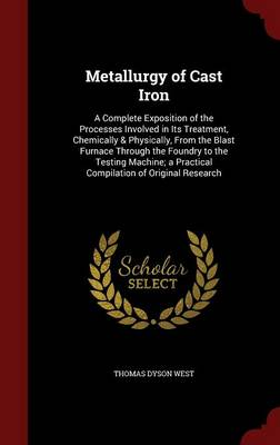 Metallurgy of Cast Iron: A Complete Exposition of the Processes Involved in Its Treatment, Chemically & Physically, from the Blast Furnace Through the Foundry to the Testing Machine; A Practical Compilation of Original Research