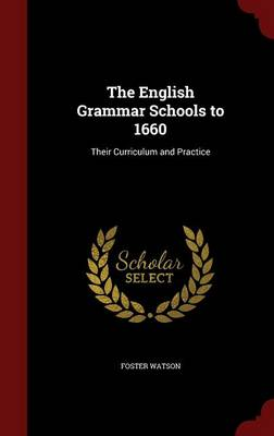 The English Grammar Schools to 1660: Their Curriculum and Practice