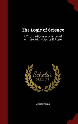 The Logic of Science: A Tr. of the Posterior Analytics of Aristotle, with Notes, by E. Poste