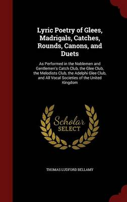 Lyric Poetry of Glees, Madrigals, Catches, Rounds, Canons, and Duets: As Performed in the Noblemen and Gentlemen's Catch Club, the Glee Club, the Melodists Club, the Adelphi Glee Club, and All Vocal Societies of the United Kingdom