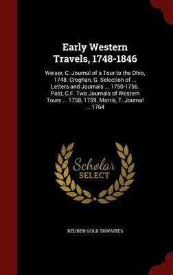 Early Western Travels, 1748-1846: Weiser, C. Journal of a Tour to the Ohio, 1748. Croghan, G. Selection of ... Letters and Journals ... 1750-1756. Post, C.F. Two Journals of Western Tours ... 1758, 1759. Morris, T. Journal ... 1764