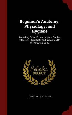 Beginner's Anatomy, Physiology, and Hygiene: Including Scientifc Instructions on the Effects of Stimulants and Narcotics on the Growing Body