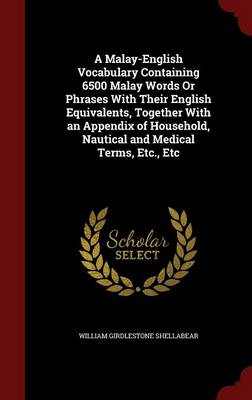 A Malay-English Vocabulary Containing 6500 Malay Words or Phrases with Their English Equivalents, Together with an Appendix of Household, Nautical and Medical Terms, Etc., Etc