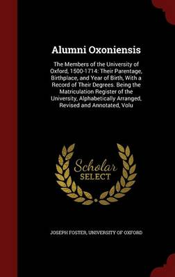 Alumni Oxoniensis: The Members of the University of Oxford, 1500-1714: Their Parentage, Birthplace, and Year of Birth, with a Record of Their Degrees. Being the Matriculation Register of the University, Alphabetically Arranged, Revised and Annotated, Volu