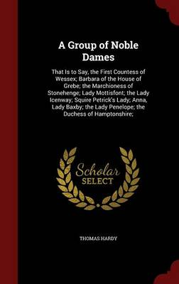 A Group of Noble Dames: That Is to Say, the First Countess of Wessex; Barbara of the House of Grebe; The Marchioness of Stonehenge; Lady Mottisfont; The Lady Icenway; Squire Petrick's Lady; Anna, Lady Baxby; The Lady Penelope; The Duchess of Hamptonshire;