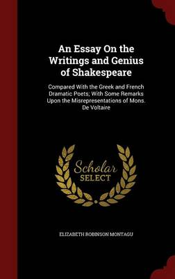 An Essay on the Writings and Genius of Shakespeare: Compared with the Greek and French Dramatic Poets; With Some Remarks Upon the Misrepresentations of Mons. de Voltaire