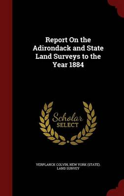 Report on the Adirondack and State Land Surveys to the Year 1884