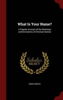 What Is Your Name?: A Popular Account of the Meanings and Derivations of Christian Names