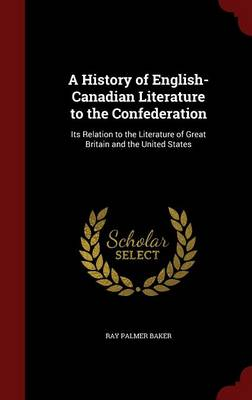 A History of English-Canadian Literature to the Confederation: Its Relation to the Literature of Great Britain and the United States