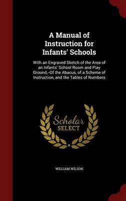 A Manual of Instruction for Infants' Schools: With an Engraved Sketch of the Area of an Infants' School Room and Play Ground, --Of the Abacus, of a Scheme of Instruction, and the Tables of Numbers