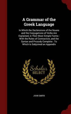 A Grammar of the Greek Language: In Which the Declensions of the Nouns and the Conjugations of Verbs Are Explained, in Their Most Simple Forms: With the Rules of Contraction, and the Syntax and Prosody Complete: To Which Is Subjoined an Appendix
