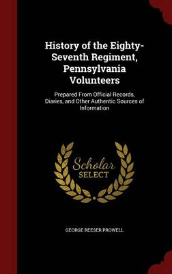 History of the Eighty-Seventh Regiment, Pennsylvania Volunteers: Prepared from Official Records, Diaries, and Other Authentic Sources of Information