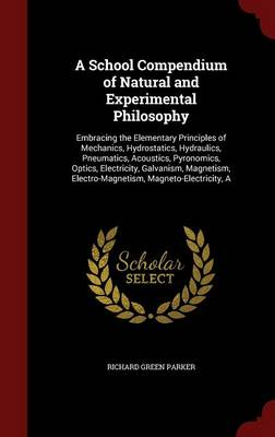 A School Compendium of Natural and Experimental Philosophy: Embracing the Elementary Principles of Mechanics, Hydrostatics, Hydraulics, Pneumatics, Acoustics, Pyronomics, Optics, Electricity, Galvanism, Magnetism, Electro-Magnetism, Magneto-Electricity, a