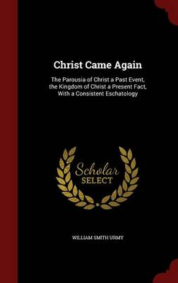 Christ Came Again: The Parousia of Christ a Past Event, the Kingdom of Christ a Present Fact, with a Consistent Eschatology