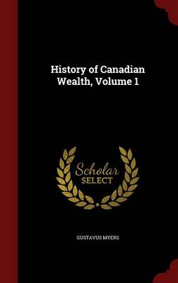 History of Canadian Wealth; Volume 1