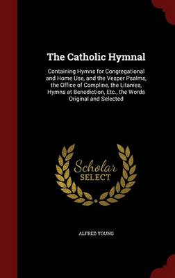 The Catholic Hymnal: Containing Hymns for Congregational and Home Use, and the Vesper Psalms, the Office of Compline, the Litanies, Hymns at Benediction, Etc., the Words Original and Selected