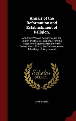 Annals of the Reformation and Establishment of Religion,: And Other Various Occurrences in the Church and State of England, from the Accession of Queen Elizabeth to the Crown, Anno 1558. to the Commencement of the Reign of King James I.