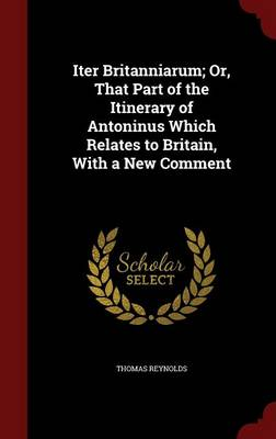 Iter Britanniarum; Or, That Part of the Itinerary of Antoninus Which Relates to Britain, with a New Comment