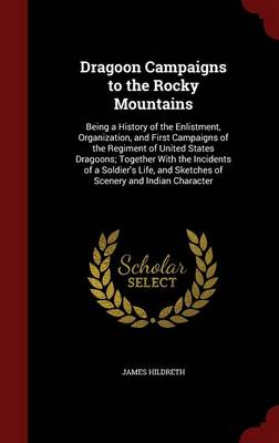 Dragoon Campaigns to the Rocky Mountains: Being a History of the Enlistment, Organization, and First Campaigns of the Regiment of United States Dragoons; Together with the Incidents of a Soldier's Life, and Sketches of Scenery and Indian Character