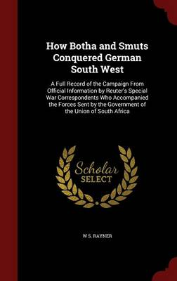 How Botha and Smuts Conquered German South West: A Full Record of the Campaign from Official Information by Reuter's Special War Correspondents Who Accompanied the Forces Sent by the Government of the Union of South Africa