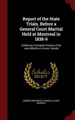 Report of the State Trials, Before a General Court Martial Held at Montreal in 1838-9: Exhibiting a Complete History of the Late Rebellion in Lower Canada