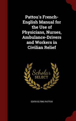 Pattou's French-English Manual for the Use of Physicians, Nurses, Ambulance-Drivers and Workers in Civilian Relief